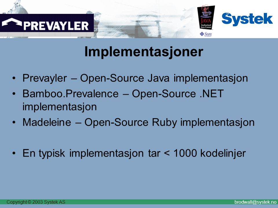 Copyright © 2003 Systek ASbrodwall@systek.no Implementasjoner Prevayler – Open-Source Java implementasjon Bamboo.Prevalence – Open-Source.NET implementasjon Madeleine – Open-Source Ruby implementasjon En typisk implementasjon tar < 1000 kodelinjer