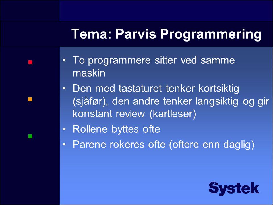 Tema: Parvis Programmering To programmere sitter ved samme maskin Den med tastaturet tenker kortsiktig (sjåfør), den andre tenker langsiktig og gir konstant review (kartleser) Rollene byttes ofte Parene rokeres ofte (oftere enn daglig)