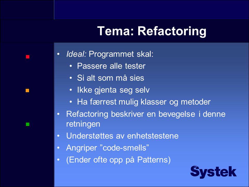 Tema: Refactoring Ideal: Programmet skal: Passere alle tester Si alt som må sies Ikke gjenta seg selv Ha færrest mulig klasser og metoder Refactoring beskriver en bevegelse i denne retningen Understøttes av enhetstestene Angriper code-smells (Ender ofte opp på Patterns)