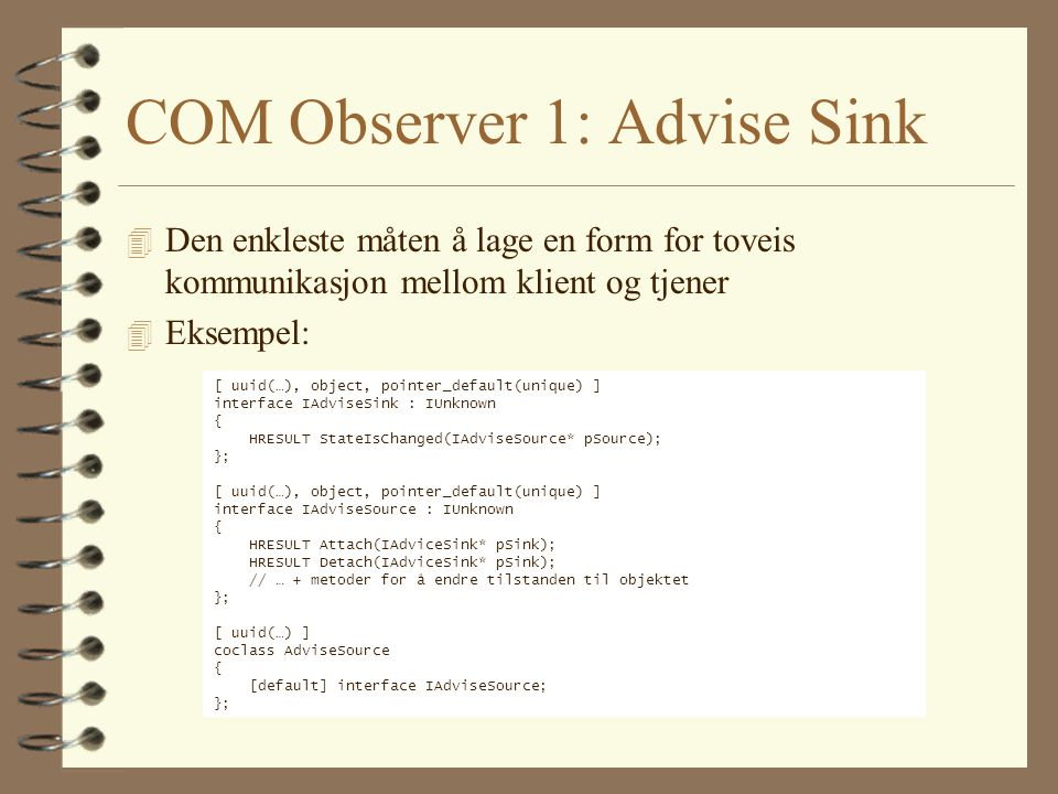 COM Observer 1: Advise Sink 4 Den enkleste måten å lage en form for toveis kommunikasjon mellom klient og tjener 4 Eksempel: [ uuid(…), object, pointer_default(unique) ] interface IAdviseSink : IUnknown { HRESULT StateIsChanged(IAdviseSource* pSource); }; [ uuid(…), object, pointer_default(unique) ] interface IAdviseSource : IUnknown { HRESULT Attach(IAdviceSink* pSink); HRESULT Detach(IAdviceSink* pSink); // … + metoder for å endre tilstanden til objektet }; [ uuid(…) ] coclass AdviseSource { [default] interface IAdviseSource; };