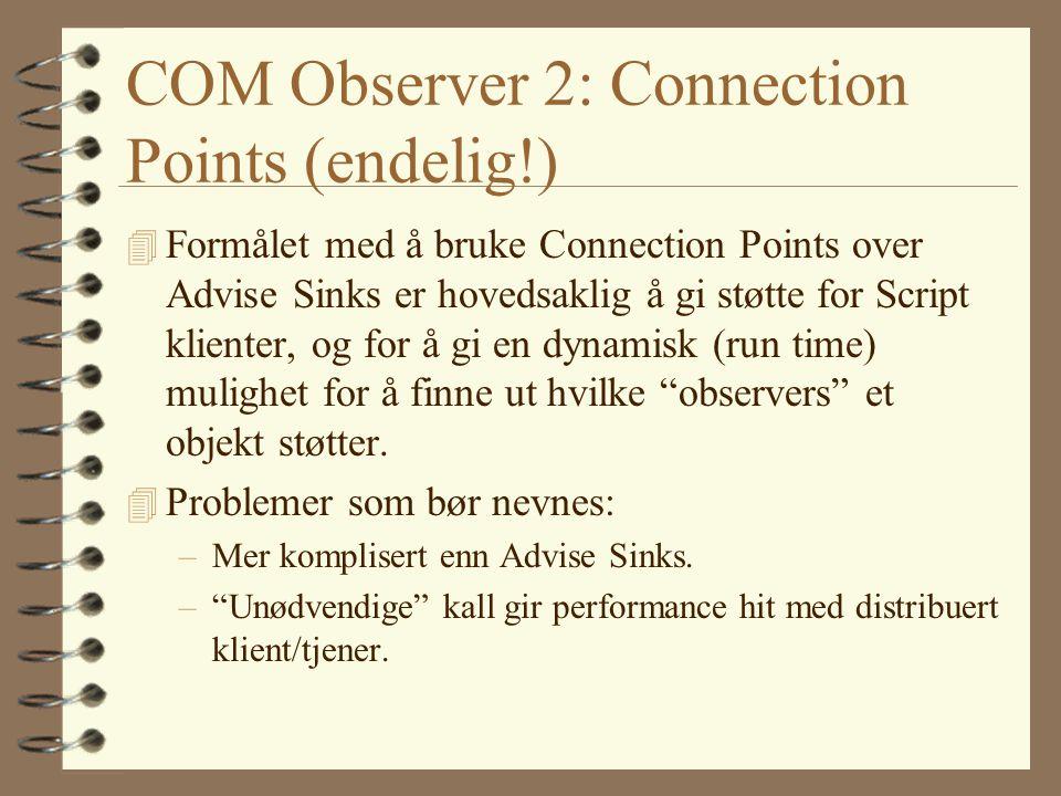 COM Observer 2: Connection Points (endelig!) 4 Formålet med å bruke Connection Points over Advise Sinks er hovedsaklig å gi støtte for Script klienter, og for å gi en dynamisk (run time) mulighet for å finne ut hvilke observers et objekt støtter.
