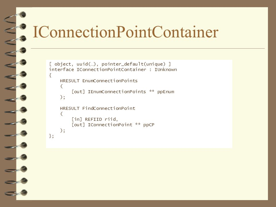 IConnectionPointContainer [ object, uuid(…), pointer_default(unique) ] interface IConnectionPointContainer : IUnknown { HRESULT EnumConnectionPoints (
