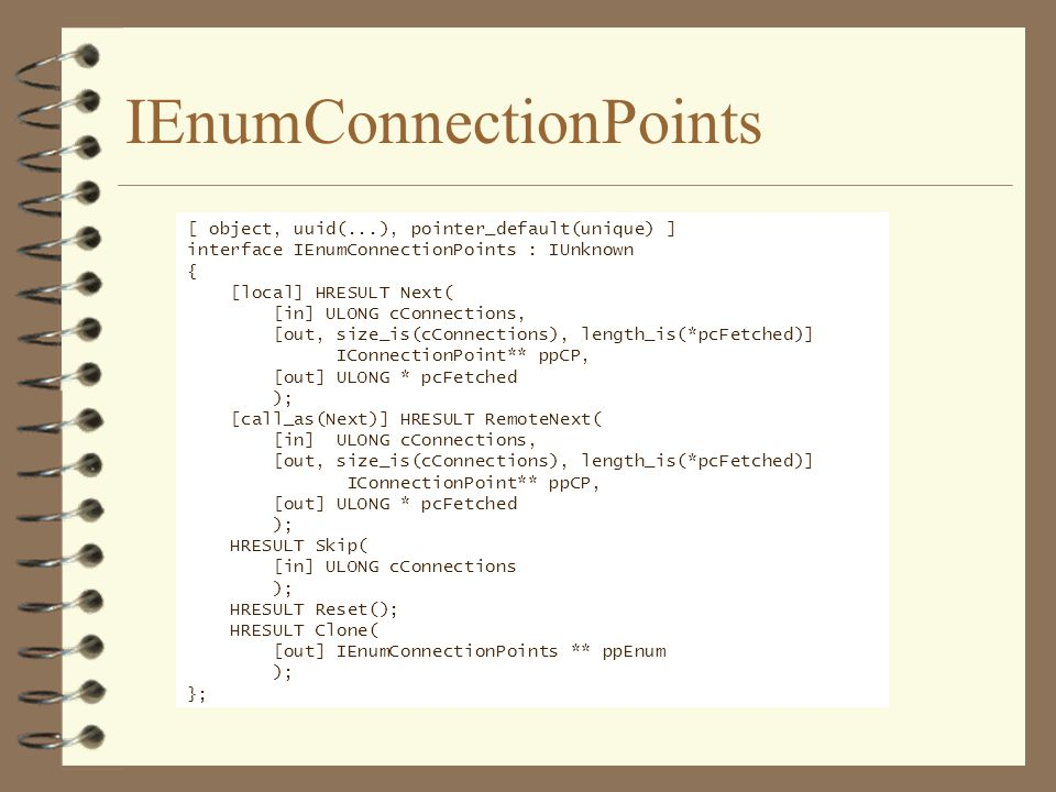 IEnumConnectionPoints [ object, uuid(...), pointer_default(unique) ] interface IEnumConnectionPoints : IUnknown { [local] HRESULT Next( [in] ULONG cCo