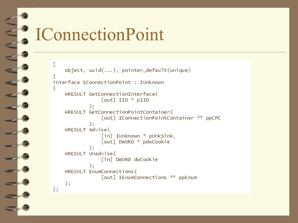 IConnectionPoint [ object, uuid(...), pointer_default(unique) ] interface IConnectionPoint : IUnknown { HRESULT GetConnectionInterface( [out] IID * pIID ); HRESULT GetConnectionPointContainer( [out] IConnectionPointContainer ** ppCPC ); HRESULT Advise( [in] IUnknown * pUnkSink, [out] DWORD * pdwCookie ); HRESULT Unadvise( [in] DWORD dwCookie ); HRESULT EnumConnections( [out] IEnumConnections ** ppEnum ); };