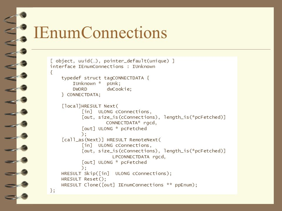 IEnumConnections [ object, uuid(…), pointer_default(unique) ] interface IEnumConnections : IUnknown { typedef struct tagCONNECTDATA { IUnknown * pUnk; DWORD dwCookie; } CONNECTDATA; [local]HRESULT Next( [in] ULONG cConnections, [out, size_is(cConnections), length_is(*pcFetched)] CONNECTDATA* rgcd, [out] ULONG * pcFetched ); [call_as(Next)] HRESULT RemoteNext( [in] ULONG cConnections, [out, size_is(cConnections), length_is(*pcFetched)] LPCONNECTDATA rgcd, [out] ULONG * pcFetched ); HRESULT Skip([in] ULONG cConnections); HRESULT Reset(); HRESULT Clone([out] IEnumConnections ** ppEnum); };