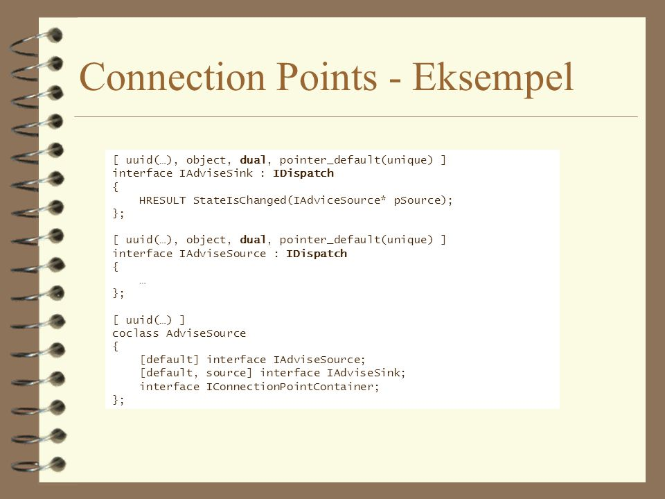 Connection Points - Eksempel [ uuid(…), object, dual, pointer_default(unique) ] interface IAdviseSink : IDispatch { HRESULT StateIsChanged(IAdviceSource* pSource); }; [ uuid(…), object, dual, pointer_default(unique) ] interface IAdviseSource : IDispatch { … }; [ uuid(…) ] coclass AdviseSource { [default] interface IAdviseSource; [default, source] interface IAdviseSink; interface IConnectionPointContainer; };