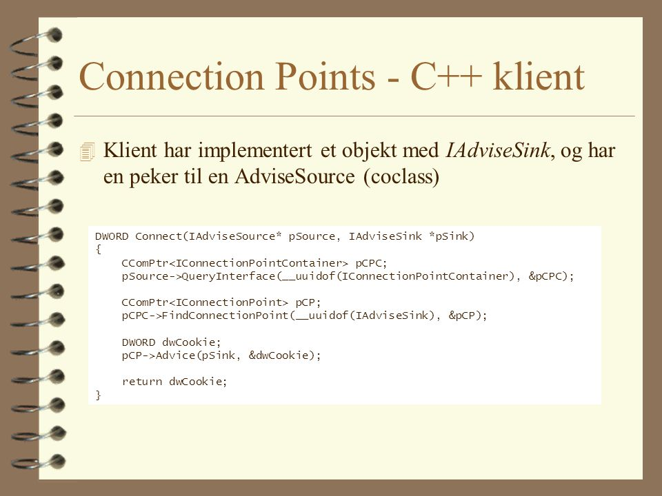Connection Points - C++ klient 4 Klient har implementert et objekt med IAdviseSink, og har en peker til en AdviseSource (coclass) DWORD Connect(IAdviseSource* pSource, IAdviseSink *pSink) { CComPtr pCPC; pSource->QueryInterface(__uuidof(IConnectionPointContainer), &pCPC); CComPtr pCP; pCPC->FindConnectionPoint(__uuidof(IAdviseSink), &pCP); DWORD dwCookie; pCP->Advice(pSink, &dwCookie); return dwCookie; }