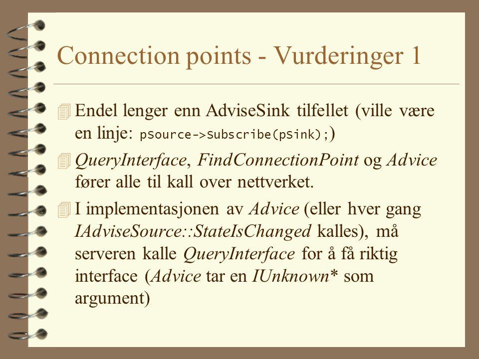 Connection points - Vurderinger 1  Endel lenger enn AdviseSink tilfellet (ville være en linje: pSource->Subscribe(pSink); ) 4 QueryInterface, FindConnectionPoint og Advice fører alle til kall over nettverket.