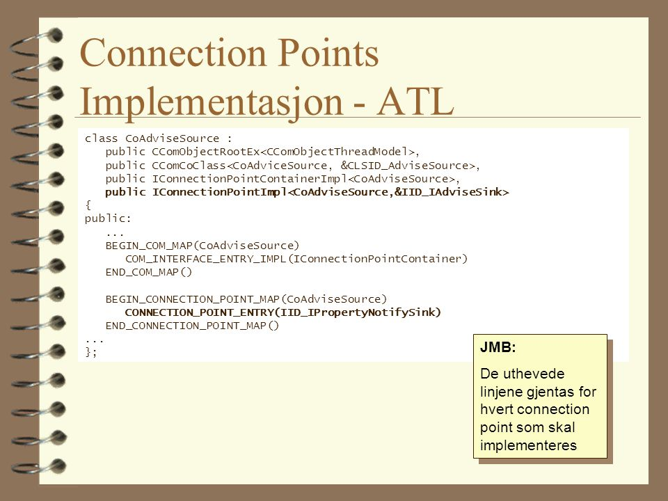 Connection Points Implementasjon - ATL class CoAdviseSource : public CComObjectRootEx, public CComCoClass, public IConnectionPointContainerImpl, public IConnectionPointImpl { public:...