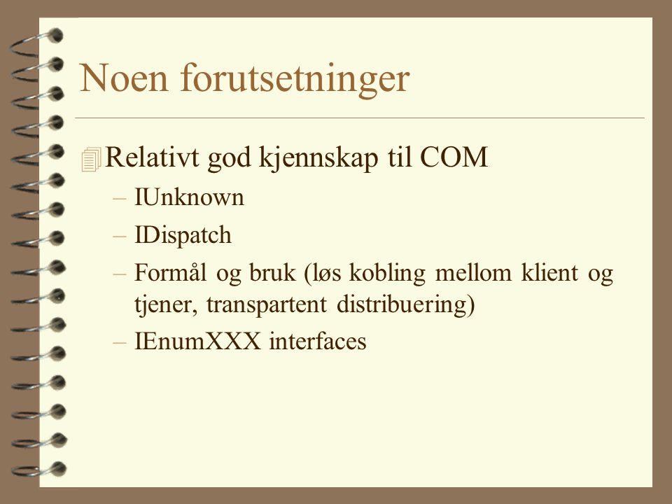 Noen forutsetninger 4 Relativt god kjennskap til COM –IUnknown –IDispatch –Formål og bruk (løs kobling mellom klient og tjener, transpartent distribuering) –IEnumXXX interfaces