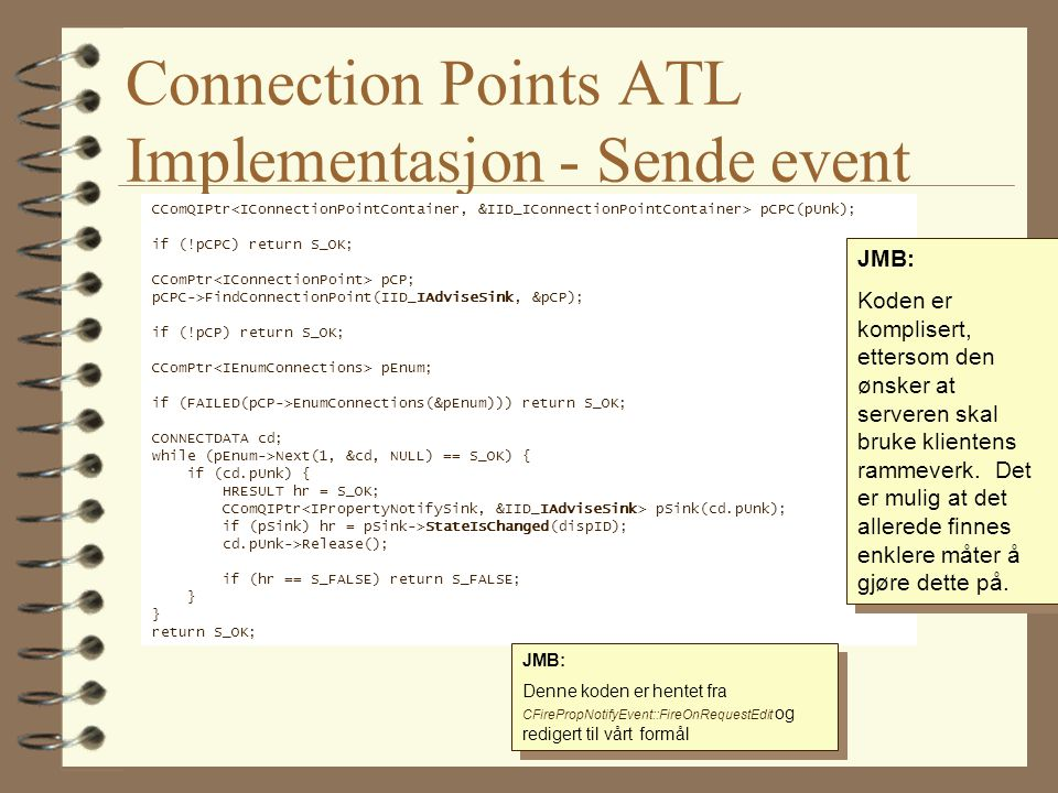Connection Points ATL Implementasjon - Sende event CComQIPtr pCPC(pUnk); if (!pCPC) return S_OK; CComPtr pCP; pCPC->FindConnectionPoint(IID_IAdviseSink, &pCP); if (!pCP) return S_OK; CComPtr pEnum; if (FAILED(pCP->EnumConnections(&pEnum))) return S_OK; CONNECTDATA cd; while (pEnum->Next(1, &cd, NULL) == S_OK) { if (cd.pUnk) { HRESULT hr = S_OK; CComQIPtr pSink(cd.pUnk); if (pSink) hr = pSink->StateIsChanged(dispID); cd.pUnk->Release(); if (hr == S_FALSE) return S_FALSE; } return S_OK; JMB: Denne koden er hentet fra CFirePropNotifyEvent::FireOnRequestEdit og redigert til vårt formål JMB: Denne koden er hentet fra CFirePropNotifyEvent::FireOnRequestEdit og redigert til vårt formål JMB: Koden er komplisert, ettersom den ønsker at serveren skal bruke klientens rammeverk.