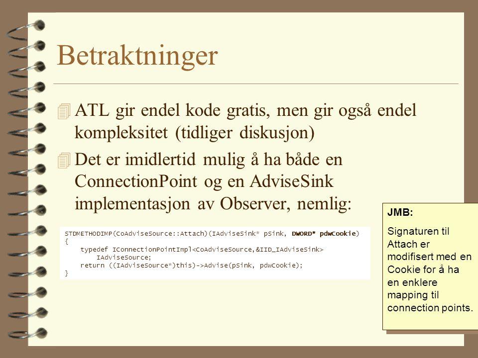 Betraktninger 4 ATL gir endel kode gratis, men gir også endel kompleksitet (tidliger diskusjon) 4 Det er imidlertid mulig å ha både en ConnectionPoint og en AdviseSink implementasjon av Observer, nemlig: STDMETHODIMP(CoAdviseSource::Attach)(IAdviseSink* pSink, DWORD* pdwCookie) { typedef IConnectionPointImpl IAdviseSource; return ((IAdviseSource*)this)->Advise(pSink, pdwCookie); } JMB: Signaturen til Attach er modifisert med en Cookie for å ha en enklere mapping til connection points.