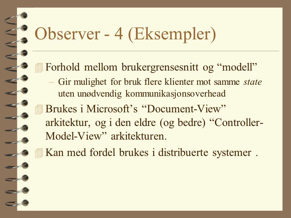 Observer - 4 (Eksempler) 4 Forhold mellom brukergrensesnitt og modell –Gir mulighet for bruk flere klienter mot samme state uten unødvendig kommunikasjonsoverhead 4 Brukes i Microsoft's Document-View arkitektur, og i den eldre (og bedre) Controller- Model-View arkitekturen.