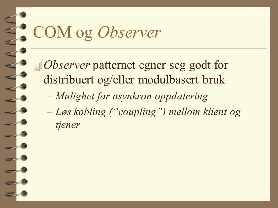 COM og Observer 4 Observer patternet egner seg godt for distribuert og/eller modulbasert bruk –Mulighet for asynkron oppdatering –Løs kobling ( coupling ) mellom klient og tjener