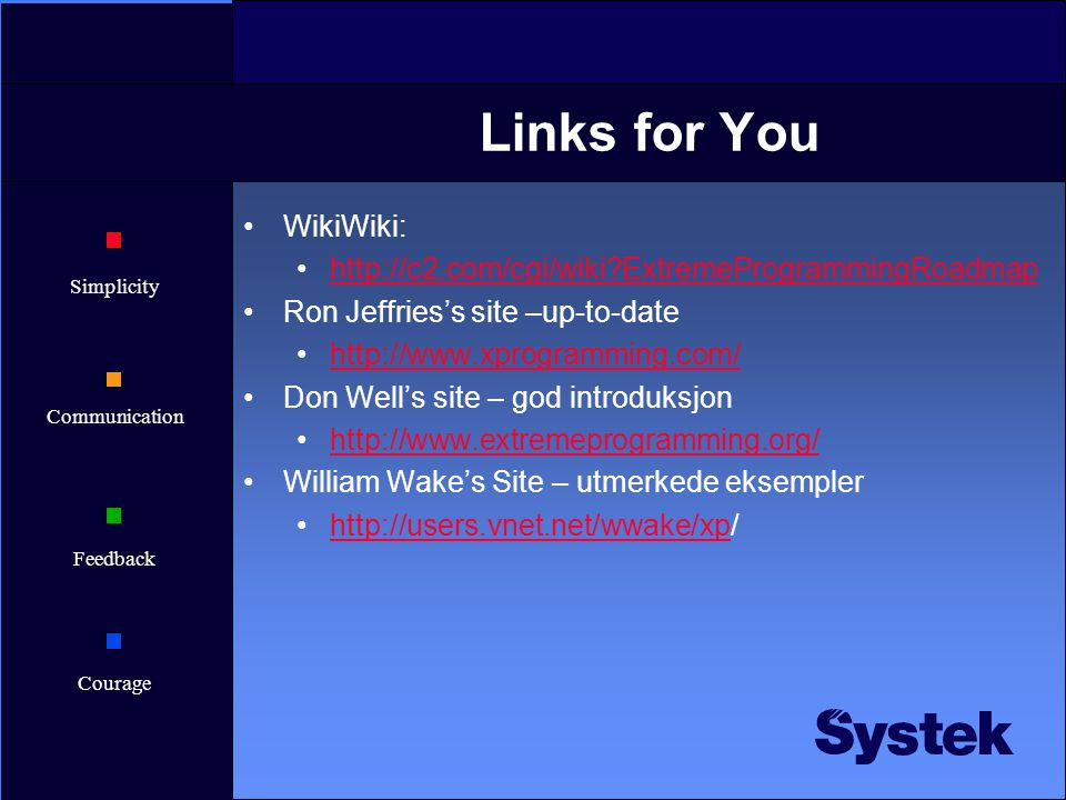 Simplicity Communication Feedback Courage Links for You WikiWiki: http://c2.com/cgi/wiki?ExtremeProgrammingRoadmap Ron Jeffries's site –up-to-date htt