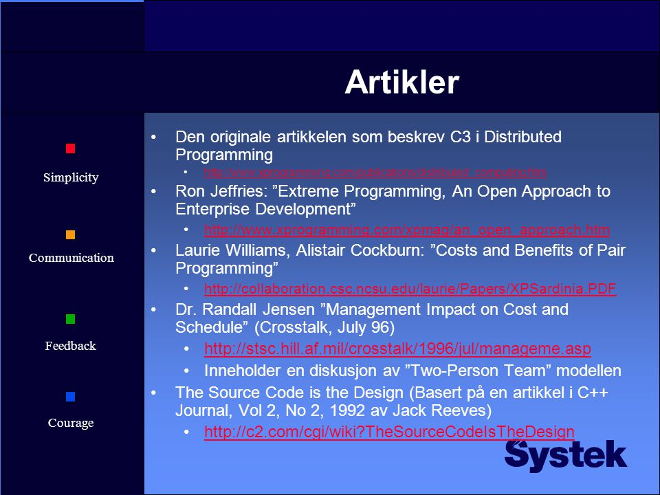 Simplicity Communication Feedback Courage Artikler Den originale artikkelen som beskrev C3 i Distributed Programming http://www.xprogramming.com/publications/distributed_computing.htm Ron Jeffries: Extreme Programming, An Open Approach to Enterprise Development http://www.xprogramming.com/xpmag/an_open_approach.htm Laurie Williams, Alistair Cockburn: Costs and Benefits of Pair Programming http://collaboration.csc.ncsu.edu/laurie/Papers/XPSardinia.PDF Dr.
