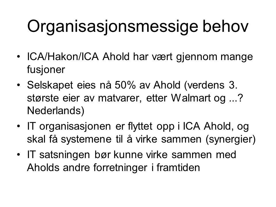 Organisasjonsmessige behov ICA/Hakon/ICA Ahold har vært gjennom mange fusjoner Selskapet eies nå 50% av Ahold (verdens 3. største eier av matvarer, et