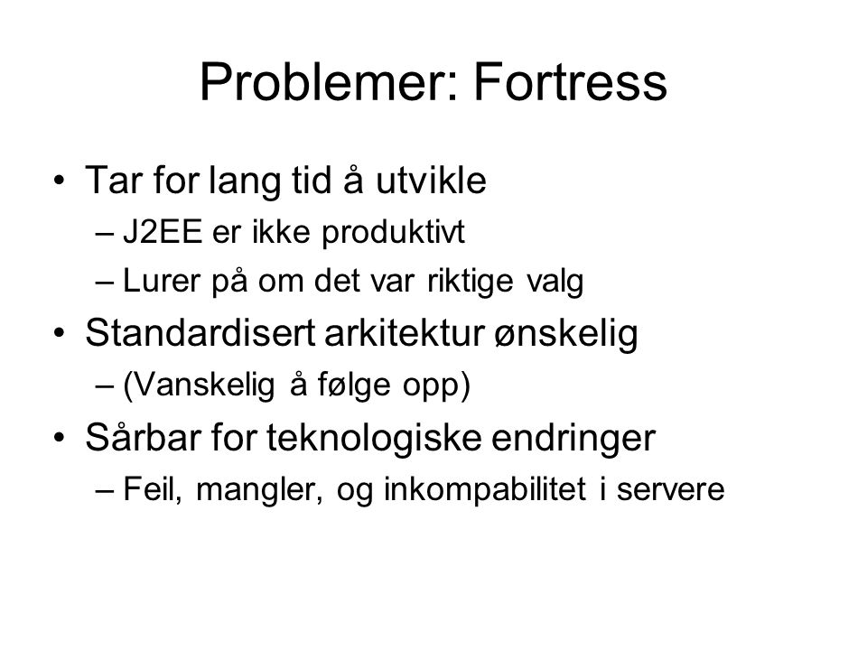 Problemer: Fortress Tar for lang tid å utvikle –J2EE er ikke produktivt –Lurer på om det var riktige valg Standardisert arkitektur ønskelig –(Vanskeli