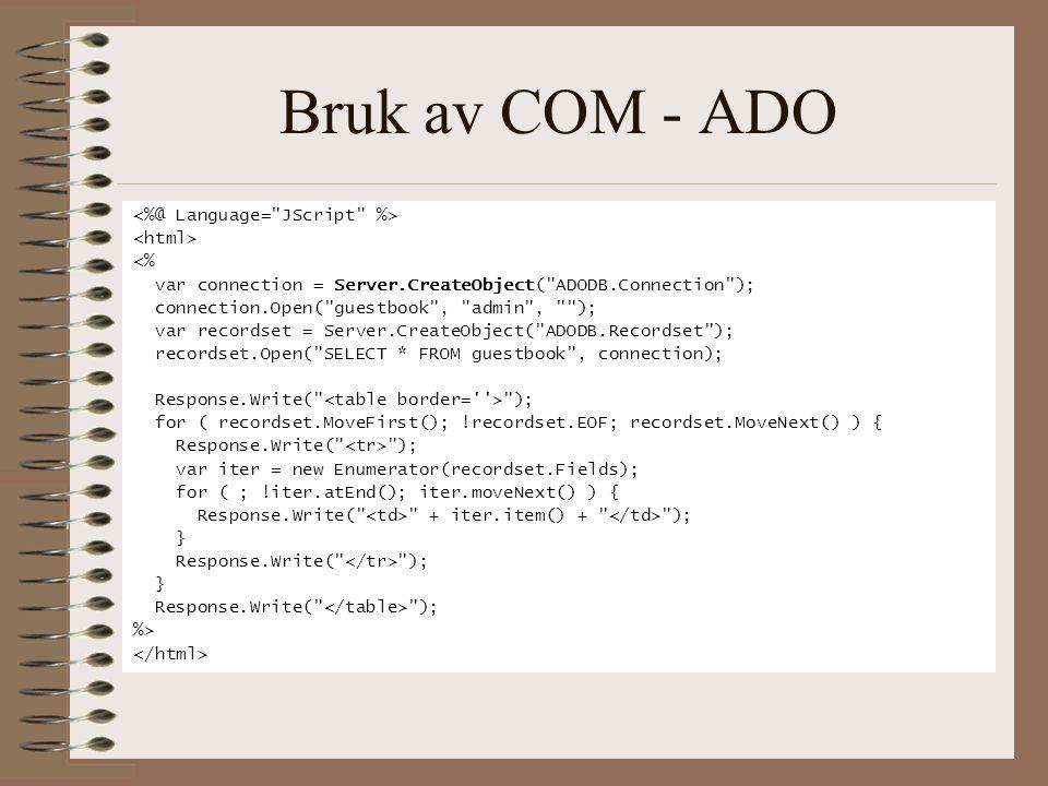 Bruk av COM - ADO <% var connection = Server.CreateObject( ADODB.Connection ); connection.Open( guestbook , admin , ); var recordset = Server.CreateObject( ADODB.Recordset ); recordset.Open( SELECT * FROM guestbook , connection); Response.Write( ); for ( recordset.MoveFirst(); !recordset.EOF; recordset.MoveNext() ) { Response.Write( ); var iter = new Enumerator(recordset.Fields); for ( ; !iter.atEnd(); iter.moveNext() ) { Response.Write( + iter.item() + ); } Response.Write( ); } Response.Write( ); %>