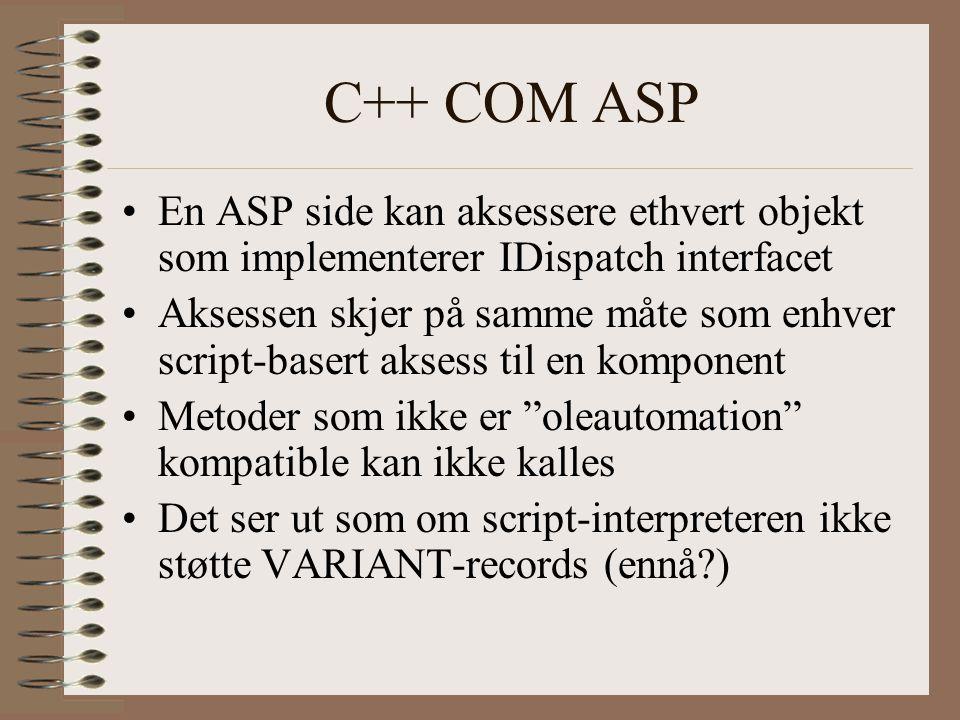 C++ COM ASP En ASP side kan aksessere ethvert objekt som implementerer IDispatch interfacet Aksessen skjer på samme måte som enhver script-basert aksess til en komponent Metoder som ikke er oleautomation kompatible kan ikke kalles Det ser ut som om script-interpreteren ikke støtte VARIANT-records (ennå )