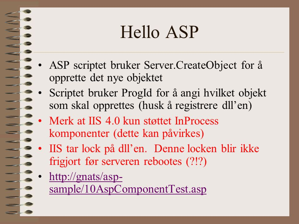 Hello ASP ASP scriptet bruker Server.CreateObject for å opprette det nye objektet Scriptet bruker ProgId for å angi hvilket objekt som skal opprettes (husk å registrere dll'en) Merk at IIS 4.0 kun støttet InProcess komponenter (dette kan påvirkes) IIS tar lock på dll'en.