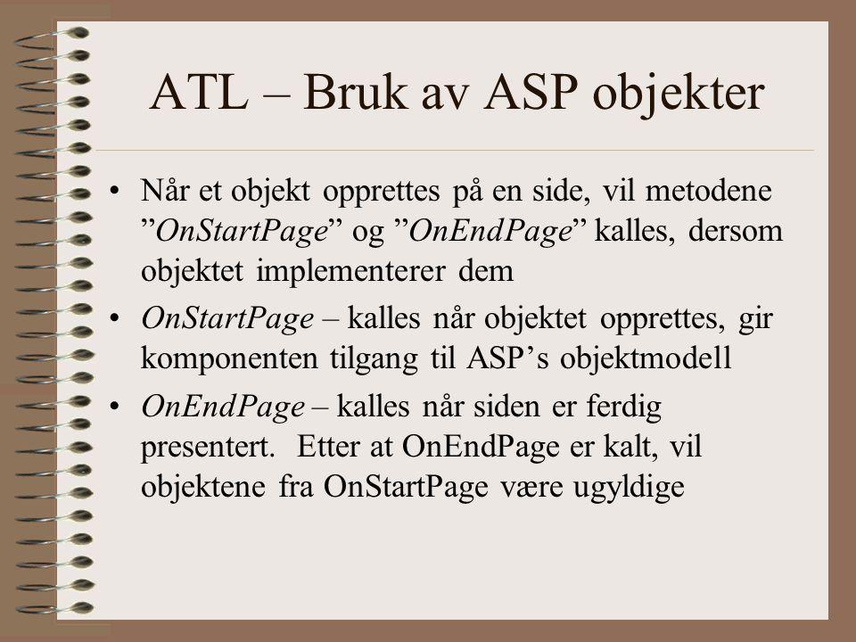 ATL – Bruk av ASP objekter Når et objekt opprettes på en side, vil metodene OnStartPage og OnEndPage kalles, dersom objektet implementerer dem OnStartPage – kalles når objektet opprettes, gir komponenten tilgang til ASP's objektmodell OnEndPage – kalles når siden er ferdig presentert.