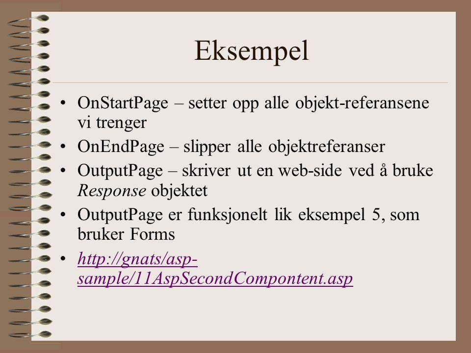 Eksempel OnStartPage – setter opp alle objekt-referansene vi trenger OnEndPage – slipper alle objektreferanser OutputPage – skriver ut en web-side ved å bruke Response objektet OutputPage er funksjonelt lik eksempel 5, som bruker Forms http://gnats/asp- sample/11AspSecondCompontent.asphttp://gnats/asp- sample/11AspSecondCompontent.asp