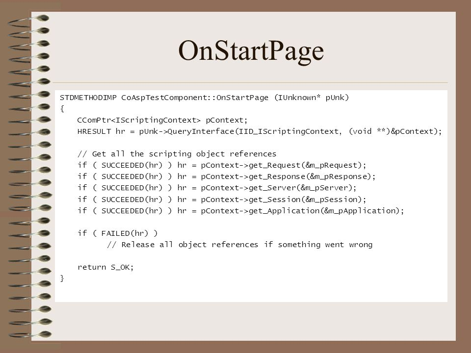 OnStartPage STDMETHODIMP CoAspTestComponent::OnStartPage (IUnknown* pUnk) { CComPtr pContext; HRESULT hr = pUnk->QueryInterface(IID_IScriptingContext, (void **)&pContext); // Get all the scripting object references if ( SUCCEEDED(hr) ) hr = pContext->get_Request(&m_pRequest); if ( SUCCEEDED(hr) ) hr = pContext->get_Response(&m_pResponse); if ( SUCCEEDED(hr) ) hr = pContext->get_Server(&m_pServer); if ( SUCCEEDED(hr) ) hr = pContext->get_Session(&m_pSession); if ( SUCCEEDED(hr) ) hr = pContext->get_Application(&m_pApplication); if ( FAILED(hr) ) // Release all object references if something went wrong return S_OK; }