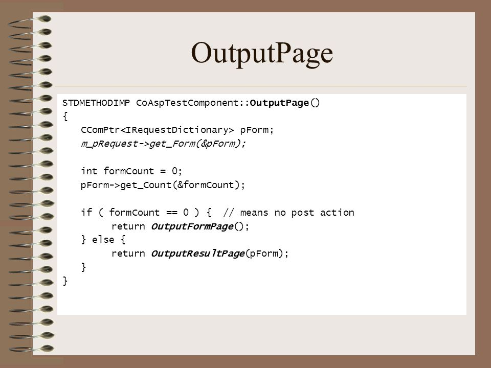 OutputPage STDMETHODIMP CoAspTestComponent::OutputPage() { CComPtr pForm; m_pRequest->get_Form(&pForm); int formCount = 0; pForm->get_Count(&formCount); if ( formCount == 0 ) { // means no post action return OutputFormPage(); } else { return OutputResultPage(pForm); }
