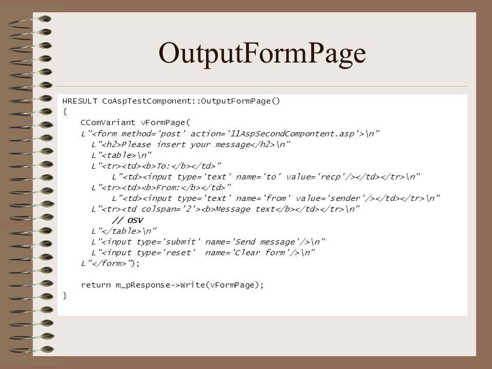 OutputFormPage HRESULT CoAspTestComponent::OutputFormPage() { CComVariant vFormPage( L \n L Please insert your message \n L \n L To: L \n L From: L \n L Message text \n // OSV L \n L ); return m_pResponse->Write(vFormPage); }