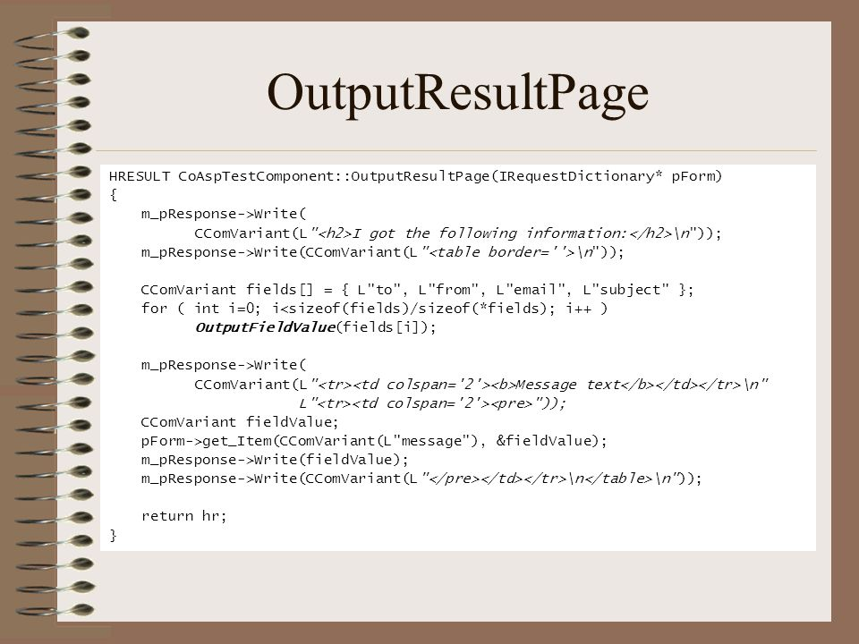 OutputResultPage HRESULT CoAspTestComponent::OutputResultPage(IRequestDictionary* pForm) { m_pResponse->Write( CComVariant(L I got the following information: \n )); m_pResponse->Write(CComVariant(L \n )); CComVariant fields[] = { L to , L from , L email , L subject }; for ( int i=0; i<sizeof(fields)/sizeof(*fields); i++ ) OutputFieldValue(fields[i]); m_pResponse->Write( CComVariant(L Message text \n L )); CComVariant fieldValue; pForm->get_Item(CComVariant(L message ), &fieldValue); m_pResponse->Write(fieldValue); m_pResponse->Write(CComVariant(L \n \n )); return hr; }