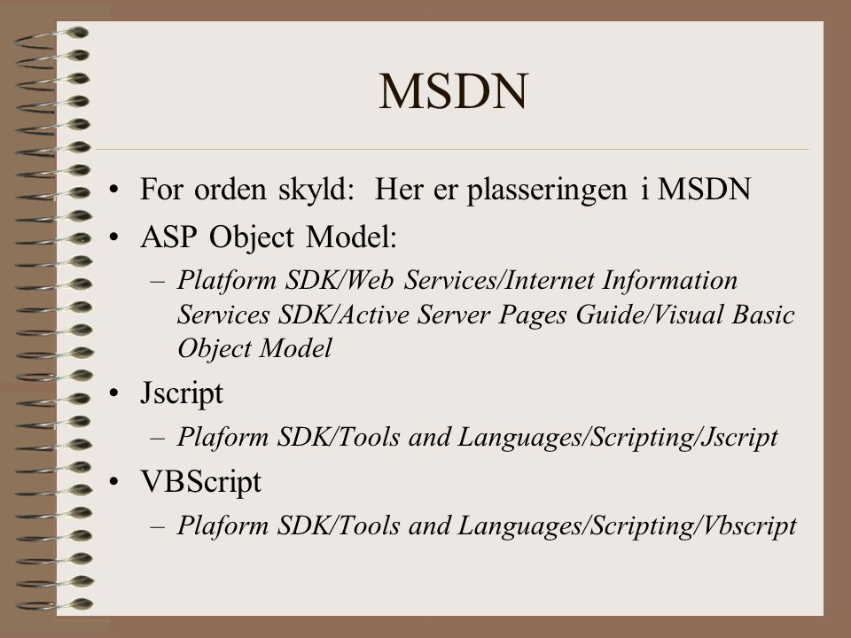 MSDN For orden skyld: Her er plasseringen i MSDN ASP Object Model: –Platform SDK/Web Services/Internet Information Services SDK/Active Server Pages Guide/Visual Basic Object Model Jscript –Plaform SDK/Tools and Languages/Scripting/Jscript VBScript –Plaform SDK/Tools and Languages/Scripting/Vbscript