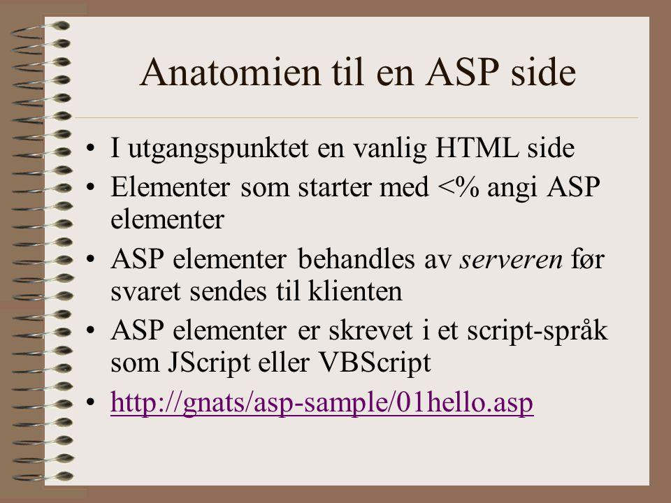 Anatomien til en ASP side I utgangspunktet en vanlig HTML side Elementer som starter med <% angi ASP elementer ASP elementer behandles av serveren før svaret sendes til klienten ASP elementer er skrevet i et script-språk som JScript eller VBScript http://gnats/asp-sample/01hello.asp