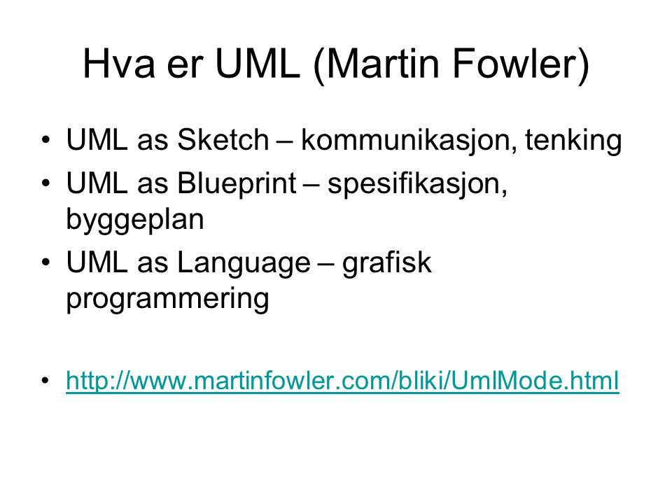 Hva er UML (Martin Fowler) UML as Sketch – kommunikasjon, tenking UML as Blueprint – spesifikasjon, byggeplan UML as Language – grafisk programmering http://www.martinfowler.com/bliki/UmlMode.html