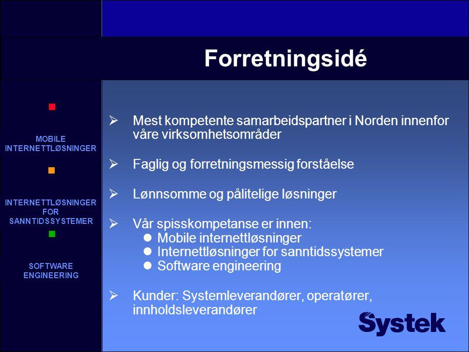 MOBILE INTERNETTLØSNINGER INTERNETTLØSNINGER FOR SANNTIDSSYSTEMER SOFTWARE ENGINEERING Forretningsidé  Mest kompetente samarbeidspartner i Norden innenfor våre virksomhetsområder  Faglig og forretningsmessig forståelse  Lønnsomme og pålitelige løsninger  Vår spisskompetanse er innen: Mobile internettløsninger Internettløsninger for sanntidssystemer Software engineering  Kunder: Systemleverandører, operatører, innholdsleverandører