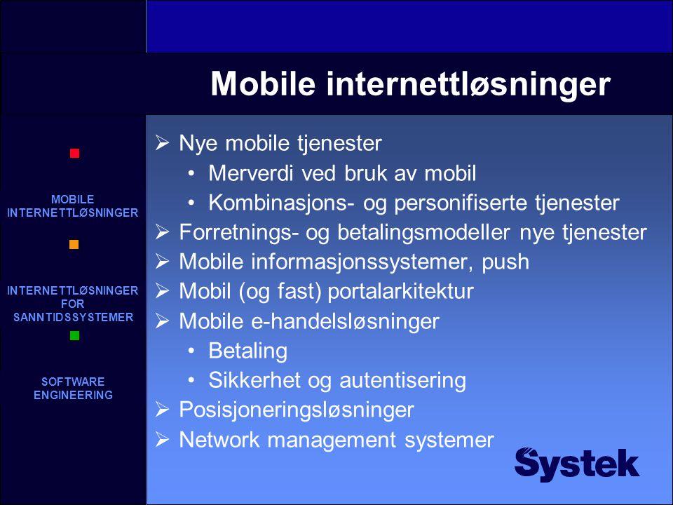 MOBILE INTERNETTLØSNINGER INTERNETTLØSNINGER FOR SANNTIDSSYSTEMER SOFTWARE ENGINEERING Mobile internettløsninger  Nye mobile tjenester Merverdi ved bruk av mobil Kombinasjons- og personifiserte tjenester  Forretnings- og betalingsmodeller nye tjenester  Mobile informasjonssystemer, push  Mobil (og fast) portalarkitektur  Mobile e-handelsløsninger Betaling Sikkerhet og autentisering  Posisjoneringsløsninger  Network management systemer