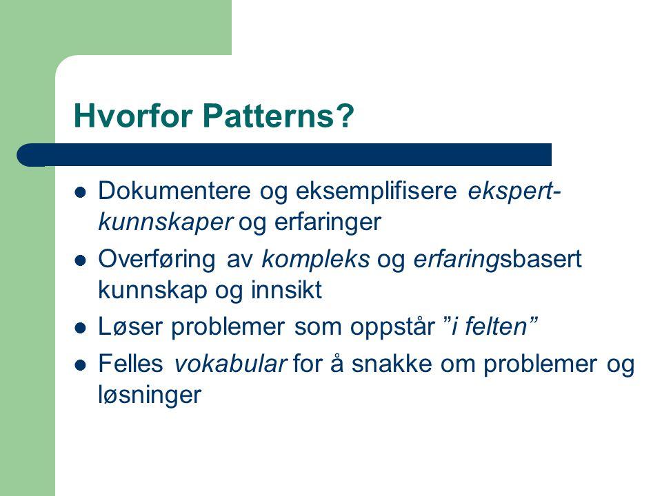 Hvorfor Patterns? Dokumentere og eksemplifisere ekspert- kunnskaper og erfaringer Overføring av kompleks og erfaringsbasert kunnskap og innsikt Løser
