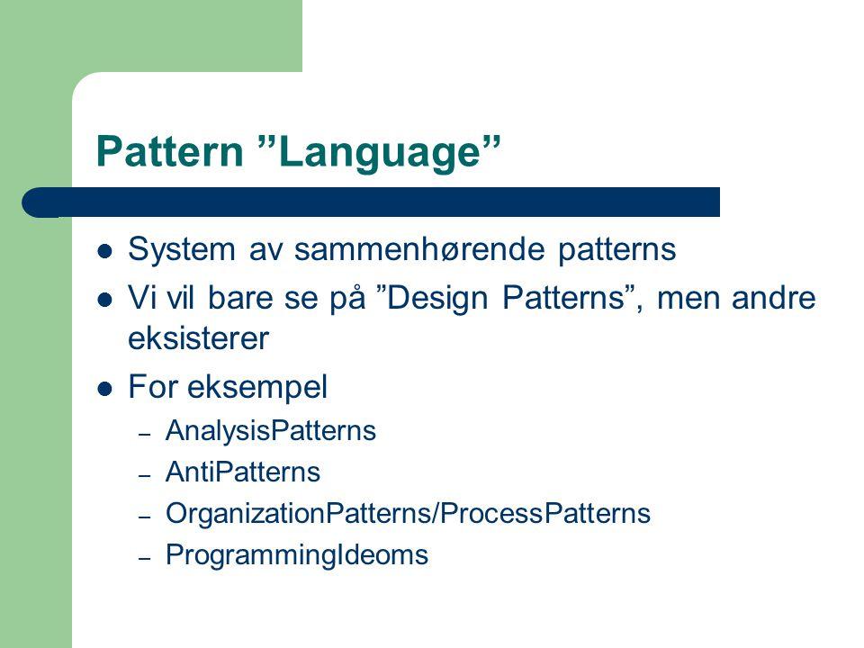 "Pattern ""Language"" System av sammenhørende patterns Vi vil bare se på ""Design Patterns"", men andre eksisterer For eksempel – AnalysisPatterns – AntiPa"
