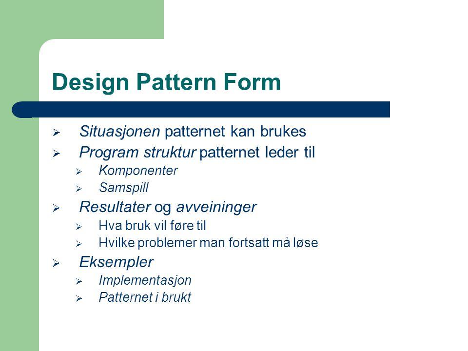Design Pattern Form  Situasjonen patternet kan brukes  Program struktur patternet leder til  Komponenter  Samspill  Resultater og avveininger  H