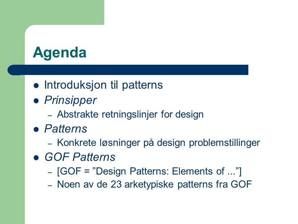 Agenda Introduksjon til patterns Prinsipper – Abstrakte retningslinjer for design Patterns – Konkrete løsninger på design problemstillinger GOF Patter