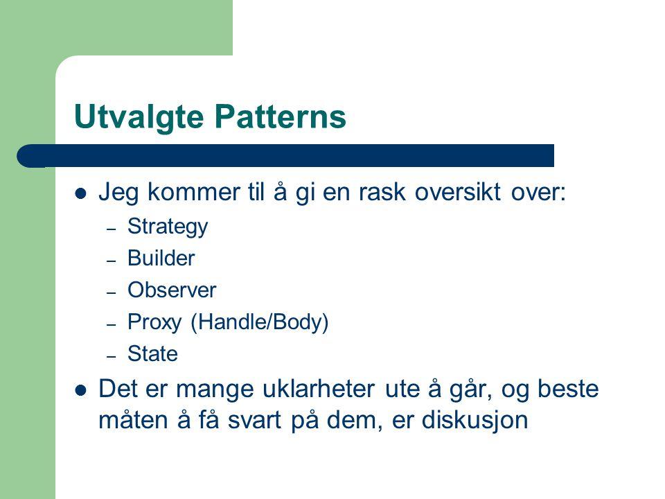 Utvalgte Patterns Jeg kommer til å gi en rask oversikt over: – Strategy – Builder – Observer – Proxy (Handle/Body) – State Det er mange uklarheter ute