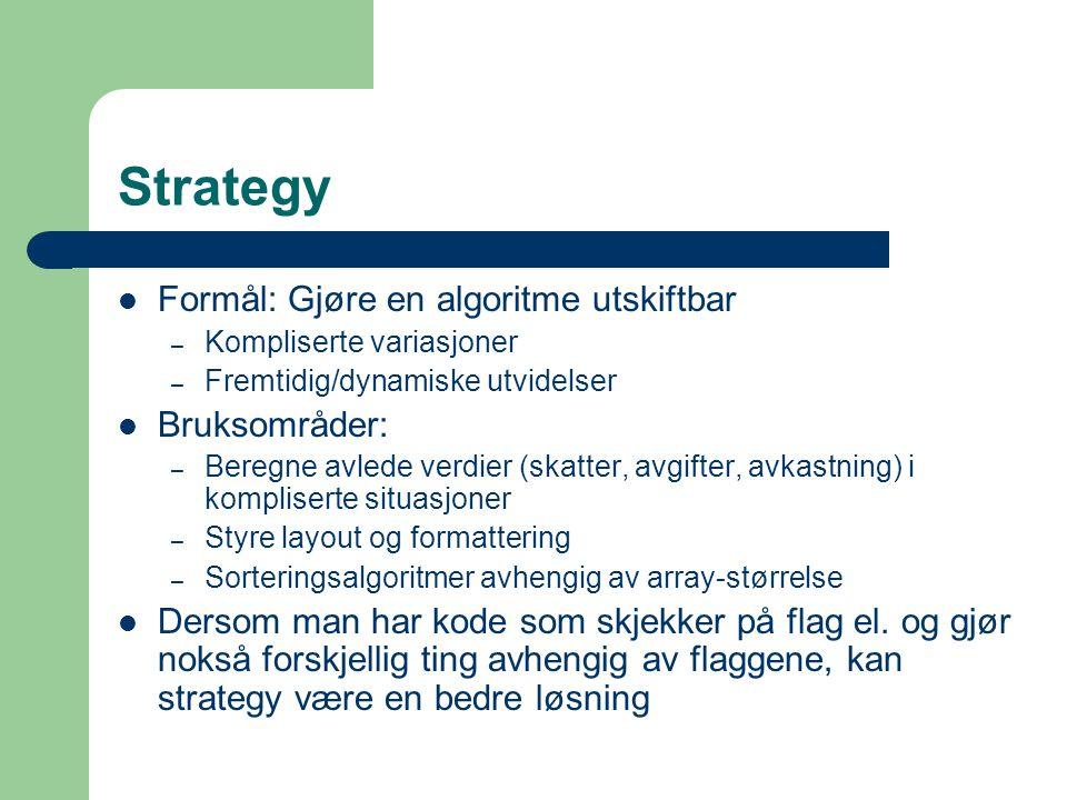 Strategy Formål: Gjøre en algoritme utskiftbar – Kompliserte variasjoner – Fremtidig/dynamiske utvidelser Bruksområder: – Beregne avlede verdier (skat