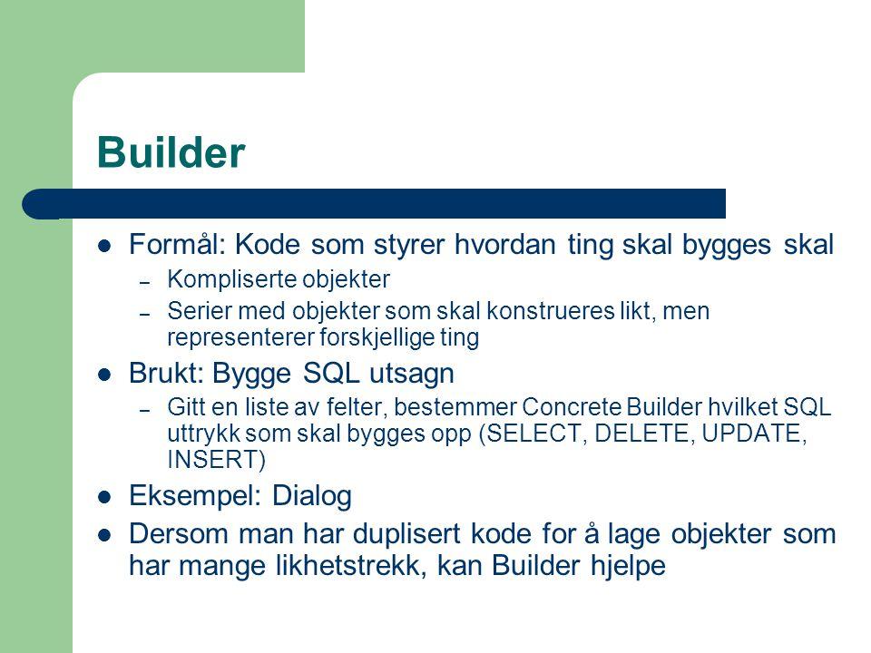 Builder Formål: Kode som styrer hvordan ting skal bygges skal – Kompliserte objekter – Serier med objekter som skal konstrueres likt, men representere