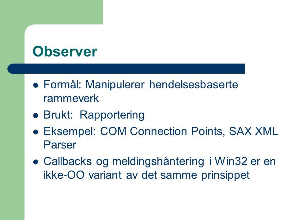 Observer Formål: Manipulerer hendelsesbaserte rammeverk Brukt: Rapportering Eksempel: COM Connection Points, SAX XML Parser Callbacks og meldingshånte