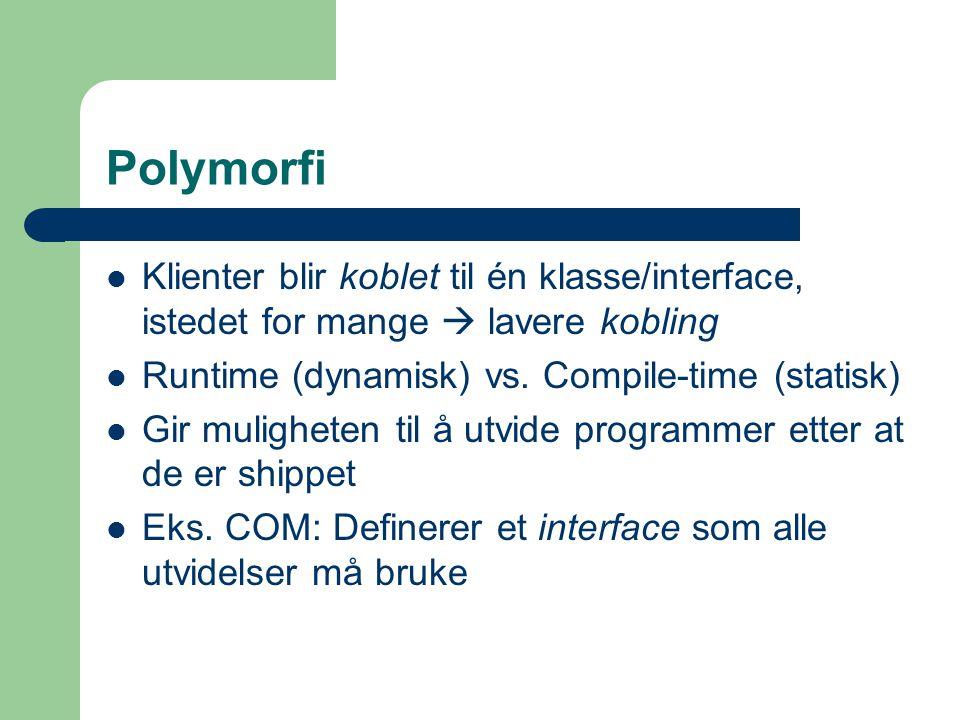 Polymorfi Klienter blir koblet til én klasse/interface, istedet for mange  lavere kobling Runtime (dynamisk) vs. Compile-time (statisk) Gir mulighete