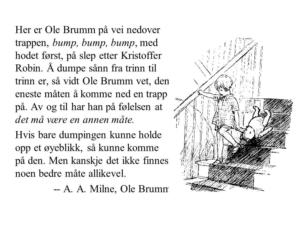 Her er Ole Brumm på vei nedover trappen, bump, bump, bump, med hodet først, på slep etter Kristoffer Robin. Å dumpe sånn fra trinn til trinn er, så vi