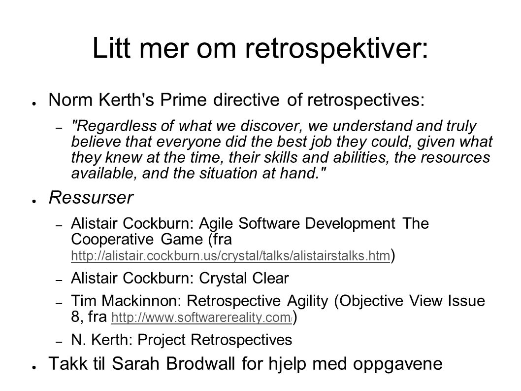 Litt mer om retrospektiver: ● Norm Kerth s Prime directive of retrospectives: – Regardless of what we discover, we understand and truly believe that everyone did the best job they could, given what they knew at the time, their skills and abilities, the resources available, and the situation at hand. ● Ressurser – Alistair Cockburn: Agile Software Development The Cooperative Game (fra http://alistair.cockburn.us/crystal/talks/alistairstalks.htm ) http://alistair.cockburn.us/crystal/talks/alistairstalks.htm – Alistair Cockburn: Crystal Clear – Tim Mackinnon: Retrospective Agility (Objective View Issue 8, fra http://www.softwarereality.com / ) http://www.softwarereality.com / – N.
