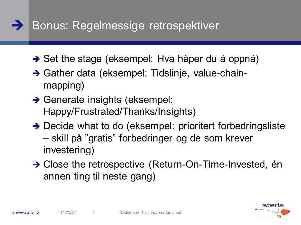  www.steria.no  Bonus: Regelmessige retrospektiver  Set the stage (eksempel: Hva håper du å oppnå)  Gather data (eksempel: Tidslinje, value-chain- mapping)  Generate insights (eksempel: Happy/Frustrated/Thanks/Insights)  Decide what to do (eksempel: prioritert forbedringsliste – skill på gratis forbedringer og de som krever investering)  Close the retrospective (Return-On-Time-Invested, én annen ting til neste gang) 14.07.2014 Konfidensiell - Navn på presentasjon.ppt 11