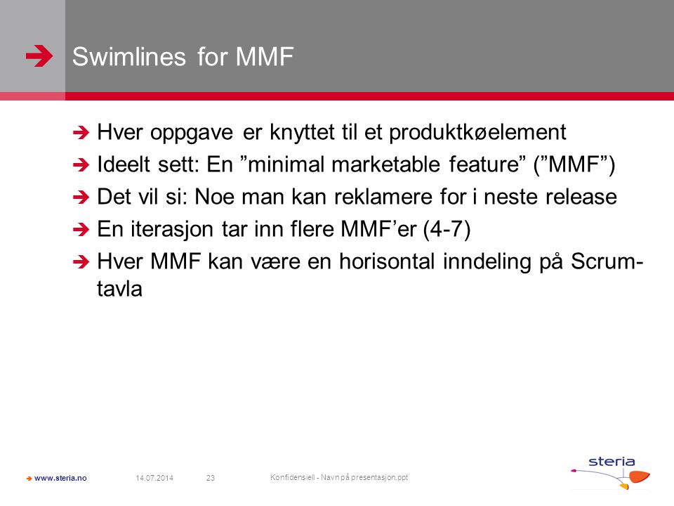   www.steria.no Swimlines for MMF  Hver oppgave er knyttet til et produktkøelement  Ideelt sett: En minimal marketable feature ( MMF )  Det vil si: Noe man kan reklamere for i neste release  En iterasjon tar inn flere MMF'er (4-7)  Hver MMF kan være en horisontal inndeling på Scrum- tavla 14.07.2014 Konfidensiell - Navn på presentasjon.ppt 23