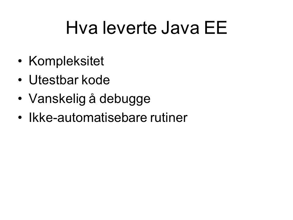 Hva leverte Java EE Kompleksitet Utestbar kode Vanskelig å debugge Ikke-automatisebare rutiner